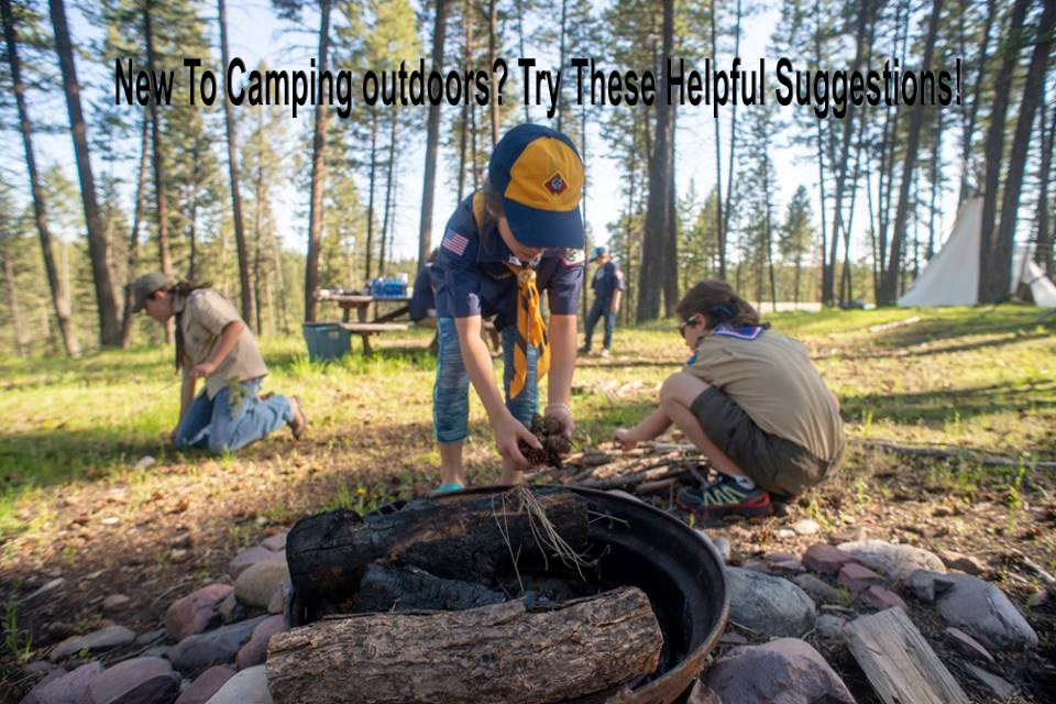 New To Camping outdoors? Try These Helpful Suggestions!